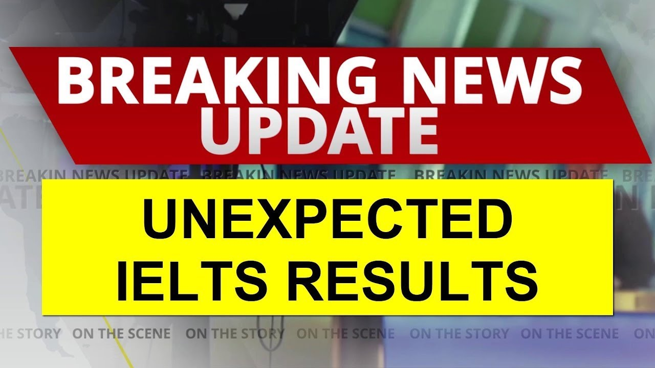 Breaking News Updates: UNEXPECTED IELTS RESULTS